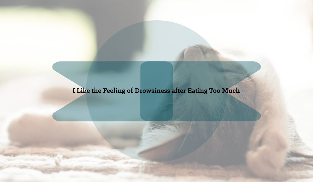 I Like the Feeling of Drowsiness after Eating Too Much