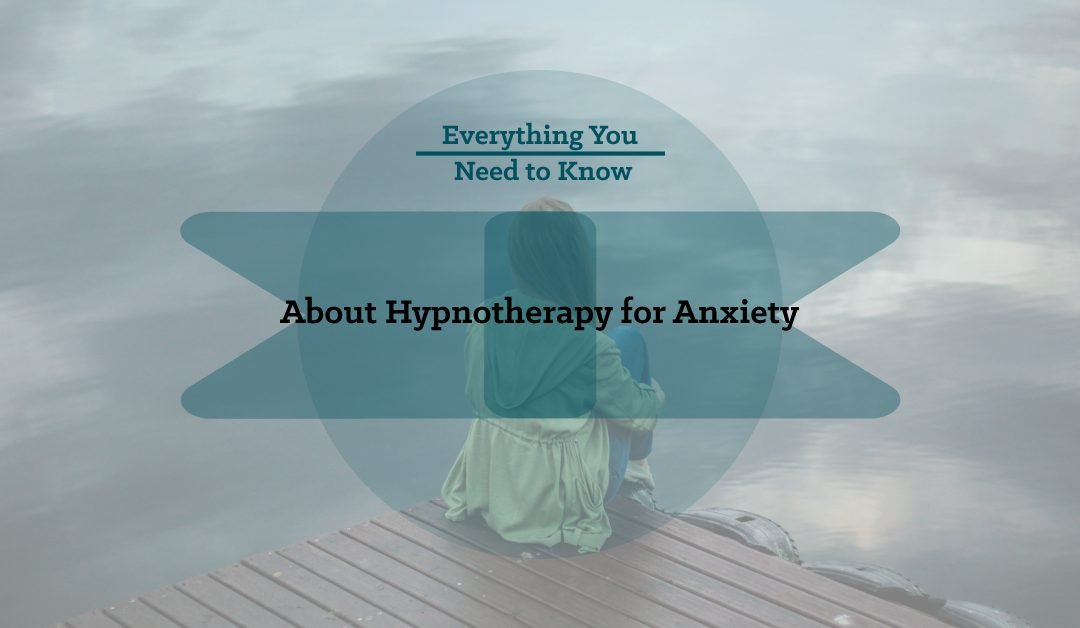 Everything You Need to Know About Hypnotherapy for Anxiety