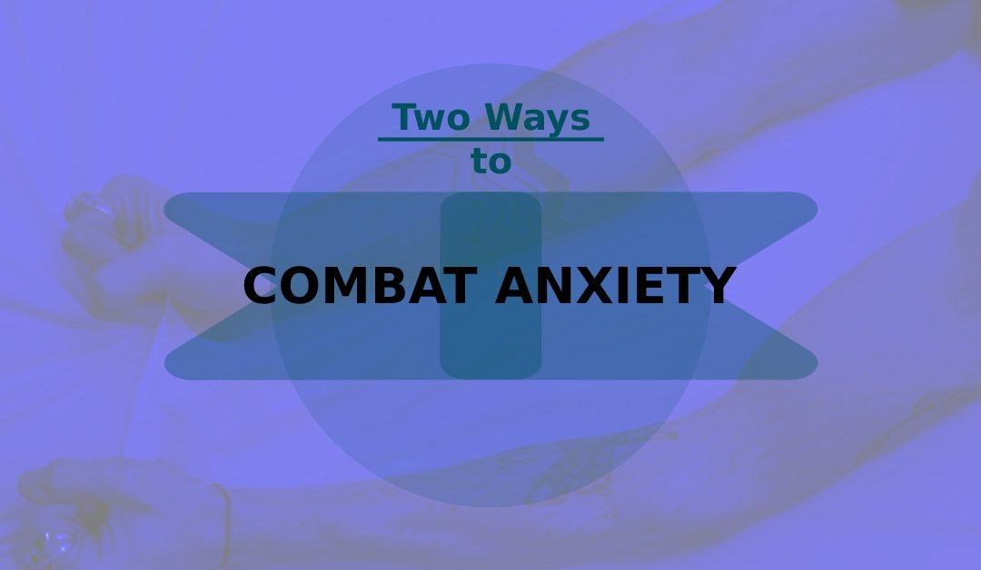 Two Ways to Combat Anxiety